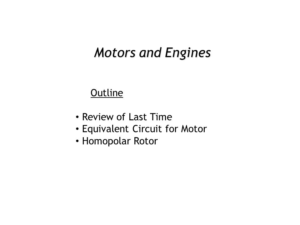 Motors and Engines Outline Review of Last Time Equivalent Circuit for Motor Homopolar Rotor