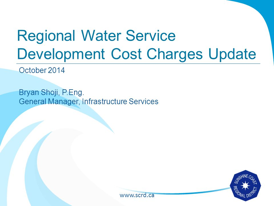 www.scrd.ca Background Comprehensive Regional Water Plan projects the water needs of the region and related infrastructure requirements to the year 2036 - adopted by the SCRD in June 2013 Business Plan and Rates Development report calculates the annual user fee rates required to sustain the continued operation, maintenance and capital replacement of the Regional Water System - adopted by SCRD in December 2013 DCC Bylaw Update will incorporate the recommendations in these reports.