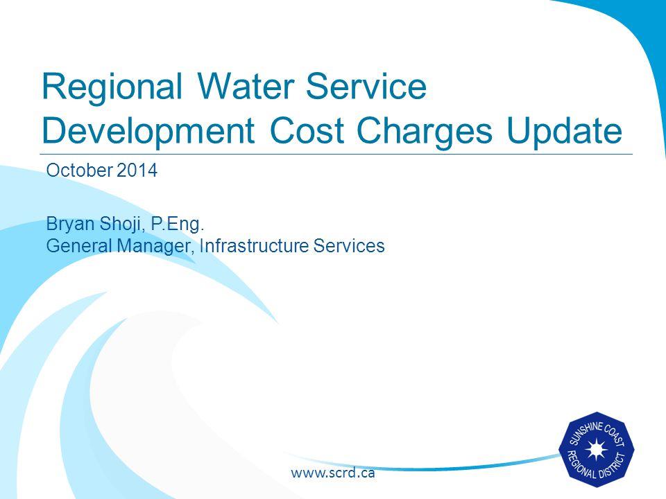 www.scrd.ca Regional Water Service Development Cost Charges Update October 2014 Bryan Shoji, P.Eng.