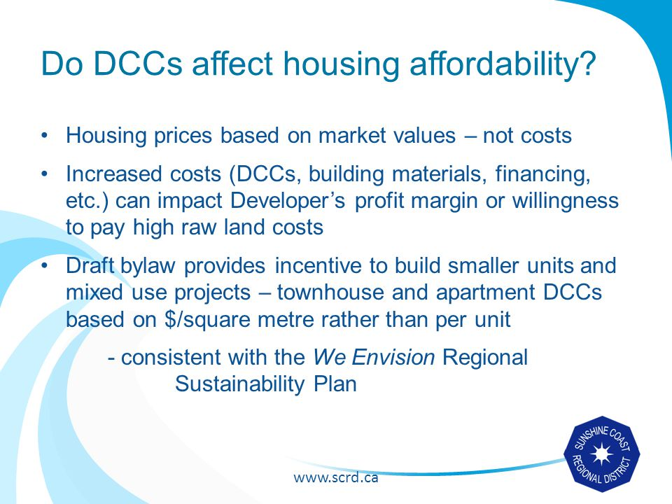www.scrd.ca DCC update objectives Update DCC capital projects list and cost estimates to ensure future growth needs can be met Review growth projections to ensure appropriate amount of DCCs are collected Ensure consistency with OCPs and Financial Plan Combine 3 geographical DCC Bylaws into single bylaw Include incentives to construct more sustainable units Clarify exemptions and DCC credits/rebates