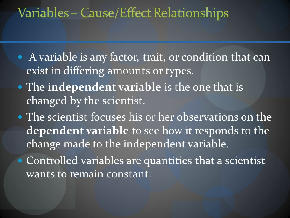 Variables – Cause/Effect Relationships A variable is any factor, trait, or condition that can exist in differing amounts or types.