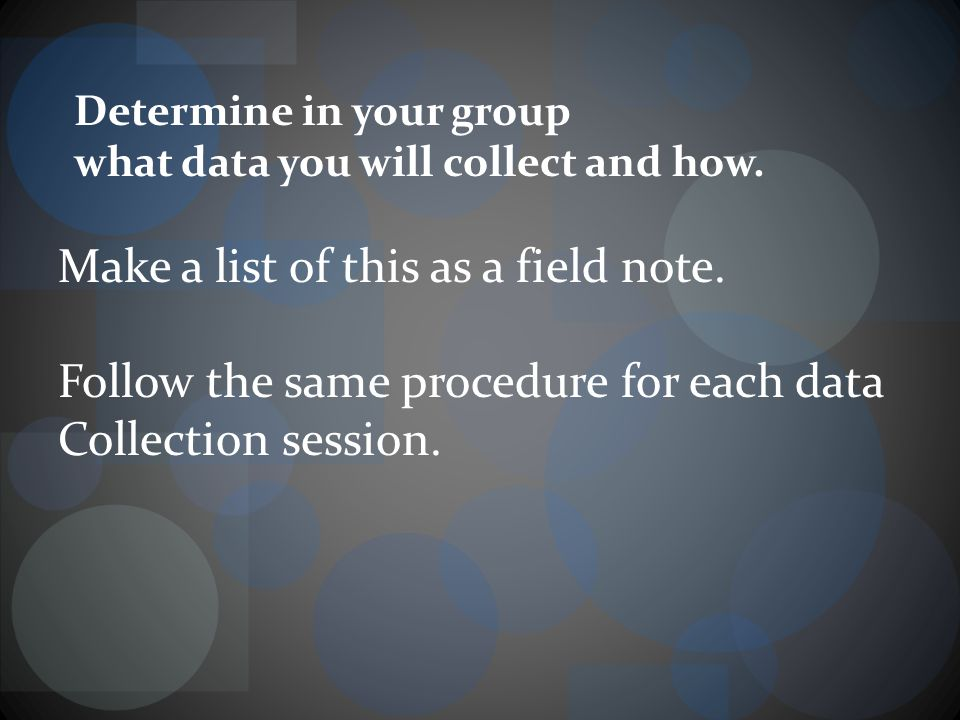 Determine in your group what data you will collect and how.