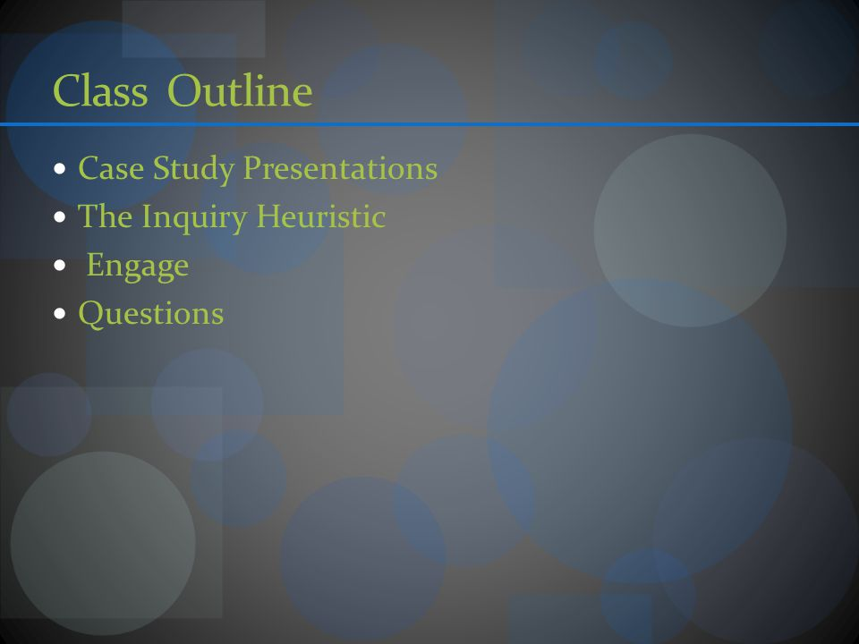 Class Outline Case Study Presentations The Inquiry Heuristic Engage Questions