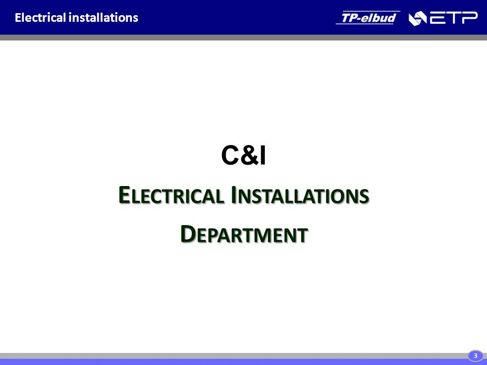 Electrical installations E LECTRICAL I NSTALLATIONS D EPARTMENT C&I E LECTRICAL I NSTALLATIONS D EPARTMENT 3