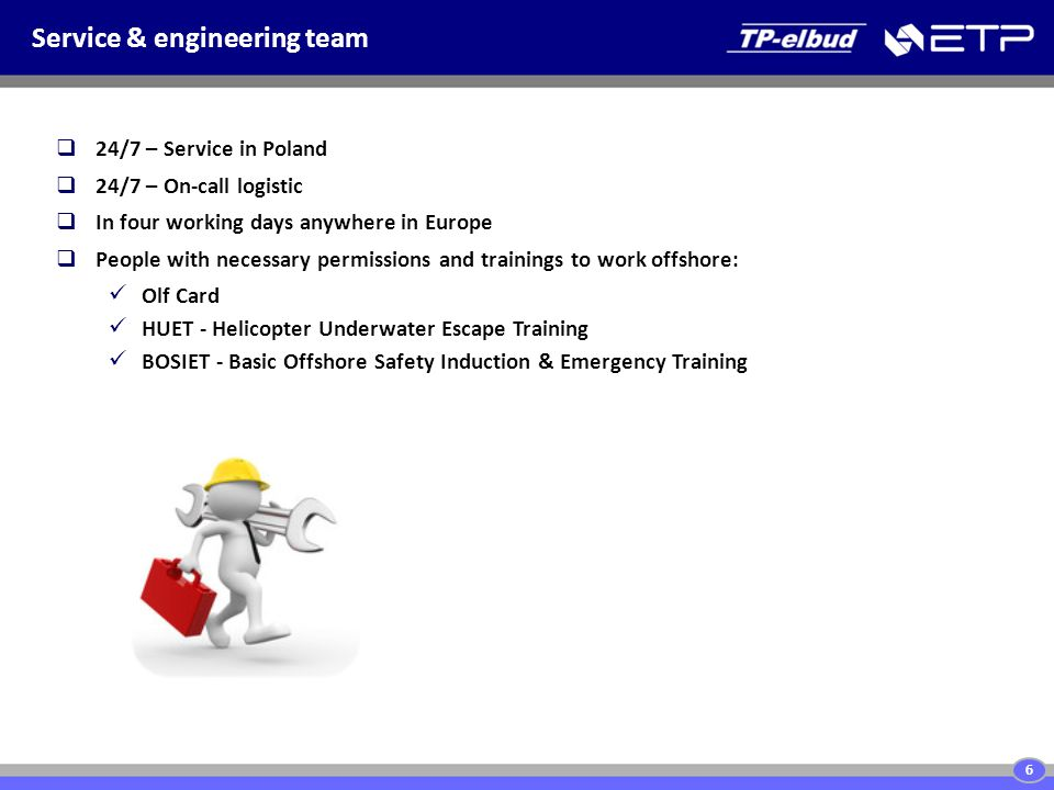 Service & engineering team 6  24/7 – Service in Poland  24/7 – On-call logistic  In four working days anywhere in Europe  People with necessary permissions and trainings to work offshore: Olf Card HUET - Helicopter Underwater Escape Training BOSIET - Basic Offshore Safety Induction & Emergency Training