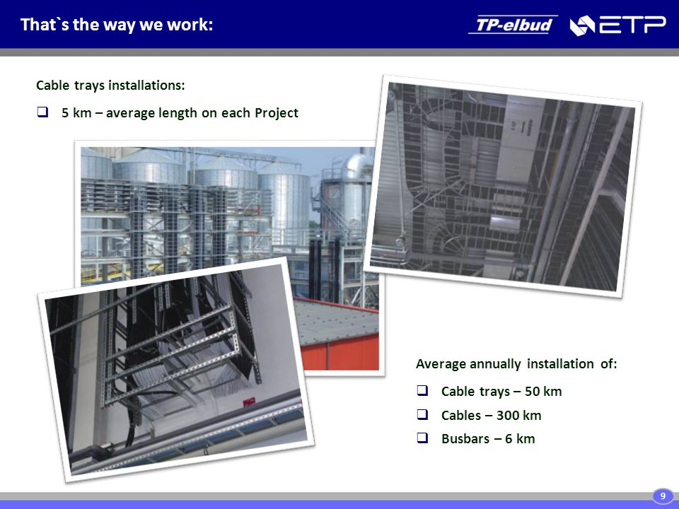 That`s the way we work: 9 Average annually installation of:  Cable trays – 50 km  Cables – 300 km  Busbars – 6 km Cable trays installations:  5 km – average length on each Project