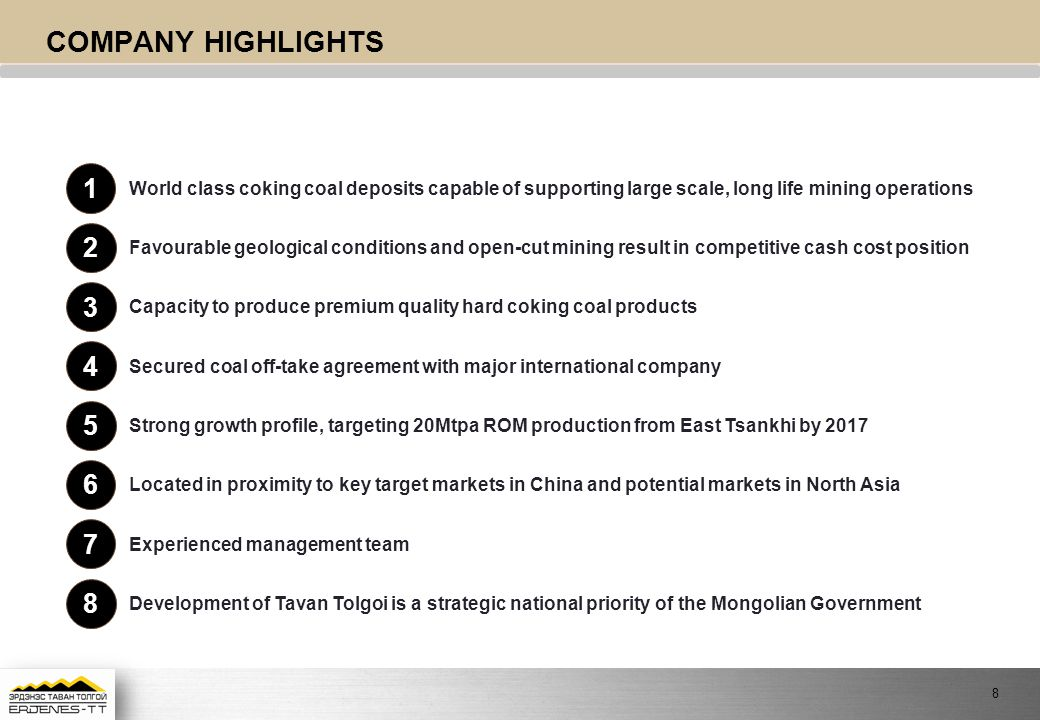 COMPANY HIGHLIGHTS World class coking coal deposits capable of supporting large scale, long life mining operations 1 Favourable geological conditions and open-cut mining result in competitive cash cost position 2 Capacity to produce premium quality hard coking coal products 3 Secured coal off-take agreement with major international company 4 Strong growth profile, targeting 20Mtpa ROM production from East Tsankhi by 2017 5 Located in proximity to key target markets in China and potential markets in North Asia 6 Experienced management team 7 Development of Tavan Tolgoi is a strategic national priority of the Mongolian Government 8 8