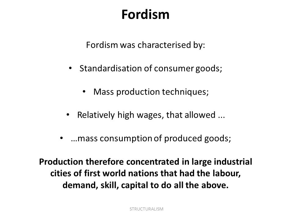 Fordism was characterised by: Standardisation of consumer goods; Mass production techniques; Relatively high wages, that allowed... …mass consumption