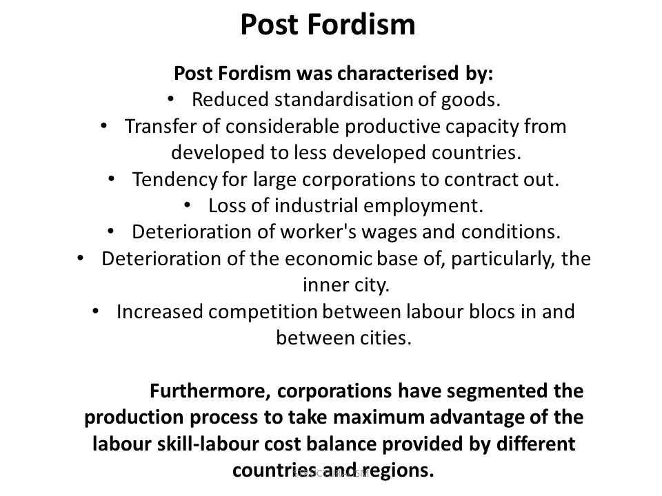 Post Fordism was characterised by: Reduced standardisation of goods. Transfer of considerable productive capacity from developed to less developed cou