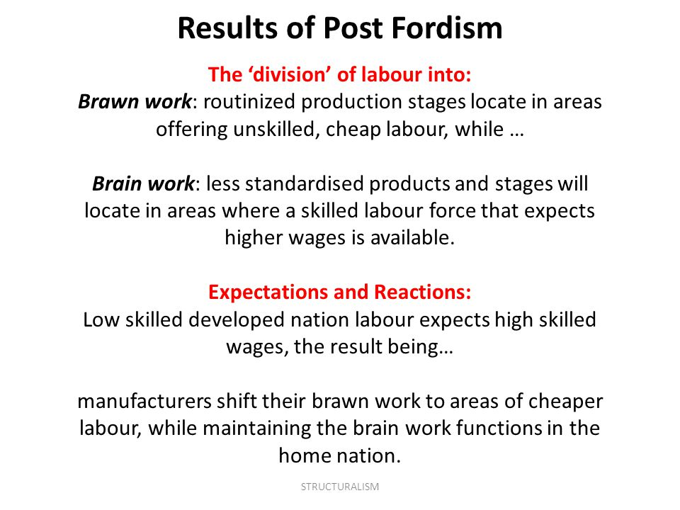 The 'division' of labour into: Brawn work: routinized production stages locate in areas offering unskilled, cheap labour, while … Brain work: less standardised products and stages will locate in areas where a skilled labour force that expects higher wages is available.