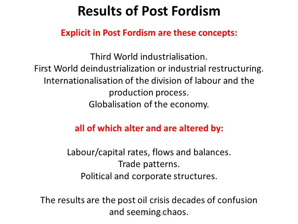 Explicit in Post Fordism are these concepts: Third World industrialisation. First World deindustrialization or industrial restructuring. International
