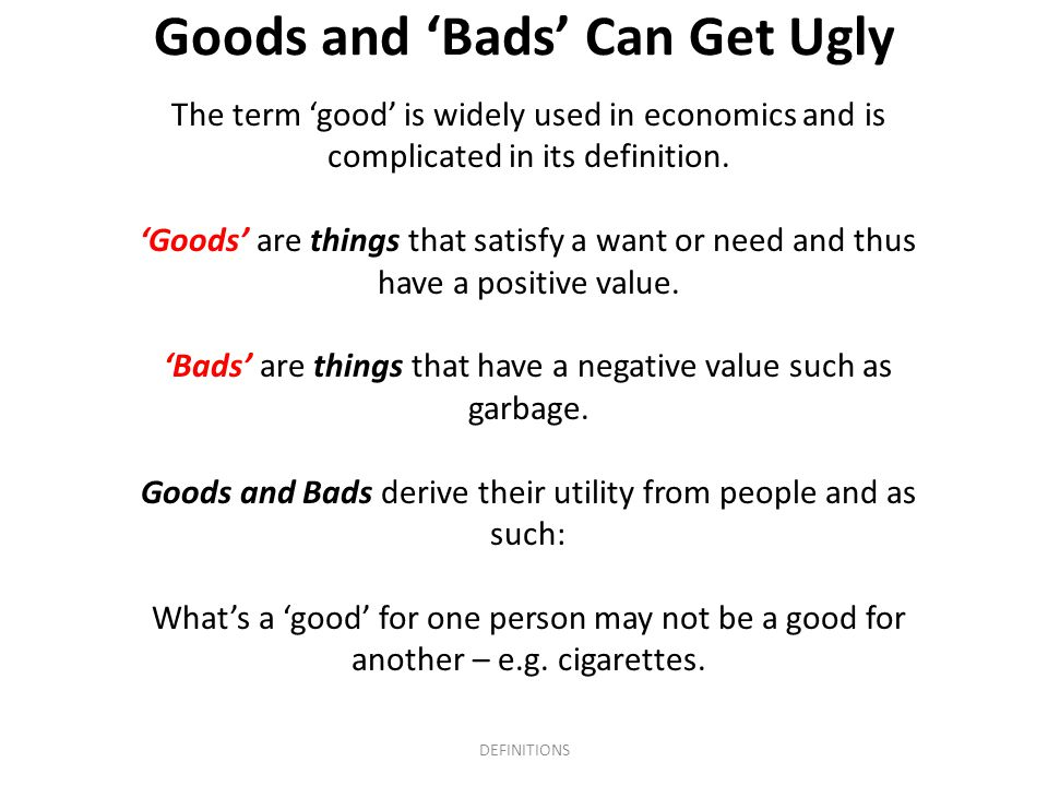 Goods and 'Bads' Can Get Ugly The term 'good' is widely used in economics and is complicated in its definition. 'Goods' are things that satisfy a want