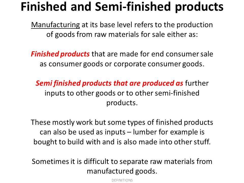 Finished and Semi-finished products Manufacturing at its base level refers to the production of goods from raw materials for sale either as: Finished