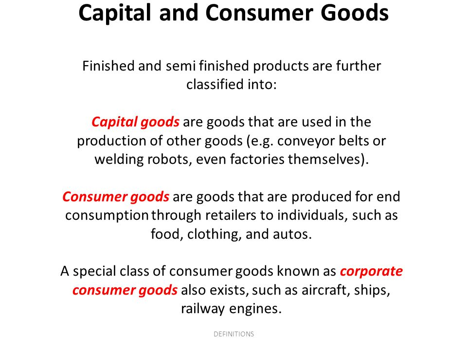 Capital and Consumer Goods Finished and semi finished products are further classified into: Capital goods are goods that are used in the production of
