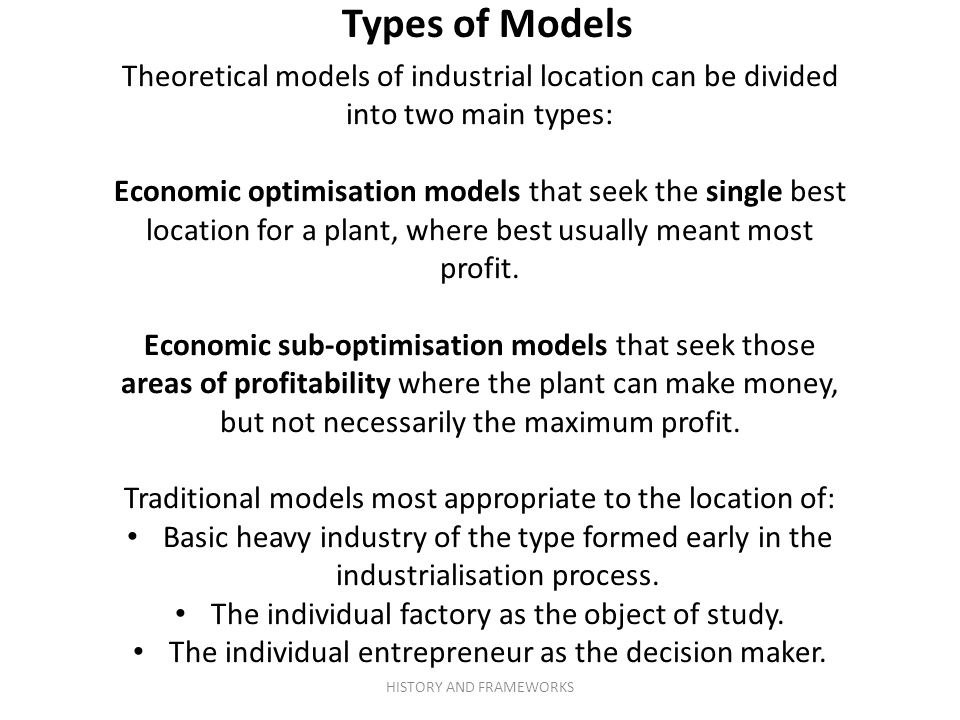 Theoretical models of industrial location can be divided into two main types: Economic optimisation models that seek the single best location for a pl
