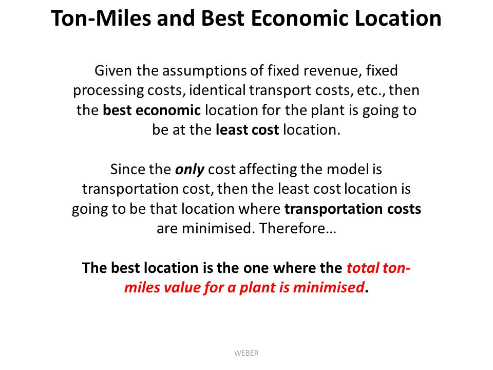 Given the assumptions of fixed revenue, fixed processing costs, identical transport costs, etc., then the best economic location for the plant is going to be at the least cost location.