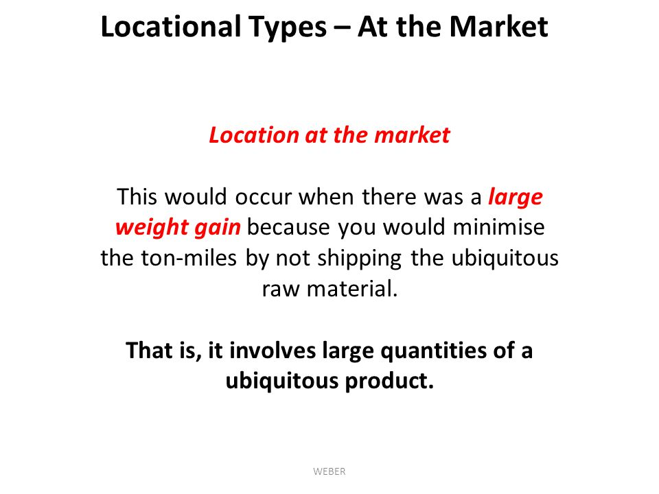 Location at the market This would occur when there was a large weight gain because you would minimise the ton-miles by not shipping the ubiquitous raw