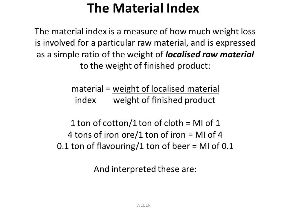 The material index is a measure of how much weight loss is involved for a particular raw material, and is expressed as a simple ratio of the weight of localised raw material to the weight of finished product: material = weight of localised material index weight of finished product 1 ton of cotton/1 ton of cloth = MI of 1 4 tons of iron ore/1 ton of iron = MI of 4 0.1 ton of flavouring/1 ton of beer = MI of 0.1 And interpreted these are: The Material Index WEBER