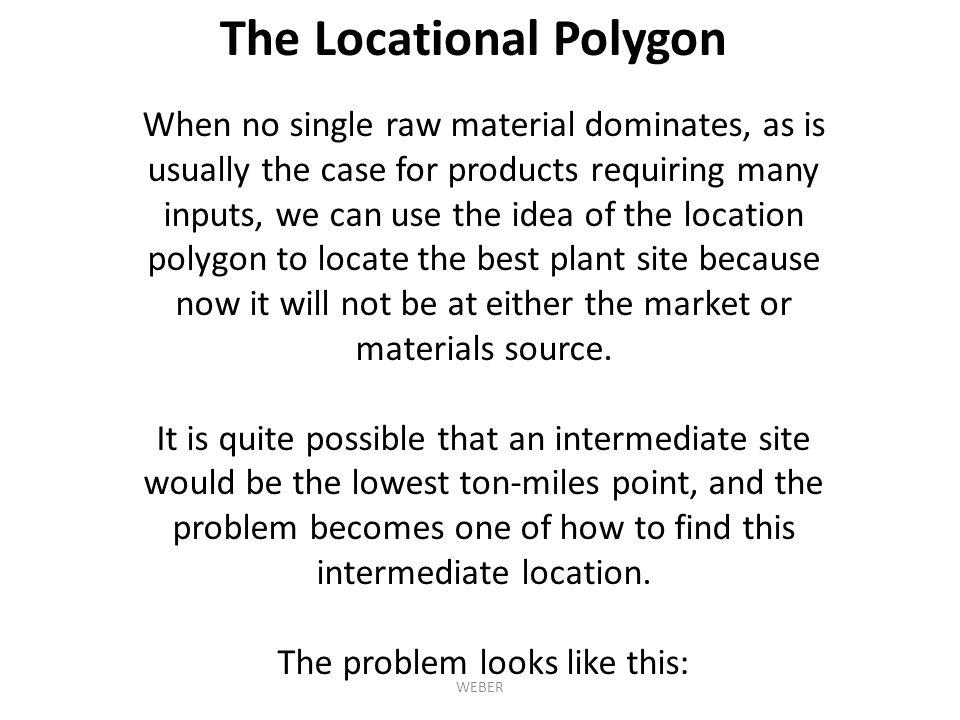 The Locational Polygon When no single raw material dominates, as is usually the case for products requiring many inputs, we can use the idea of the location polygon to locate the best plant site because now it will not be at either the market or materials source.