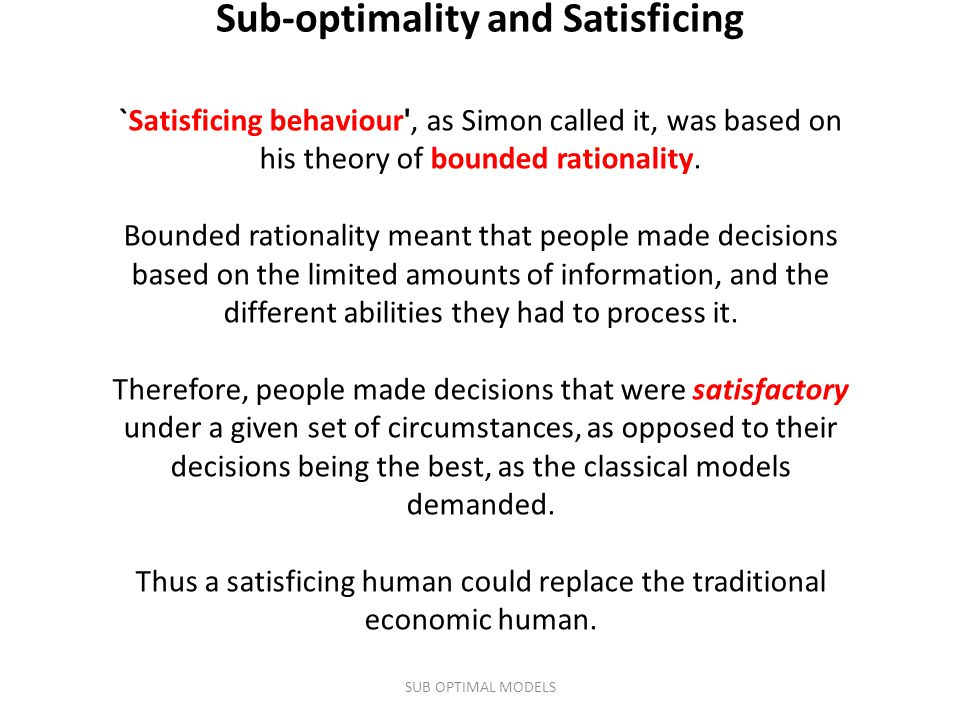 `Satisficing behaviour', as Simon called it, was based on his theory of bounded rationality. Bounded rationality meant that people made decisions base
