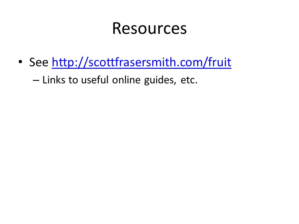 Resources See http://scottfrasersmith.com/fruithttp://scottfrasersmith.com/fruit – Links to useful online guides, etc.