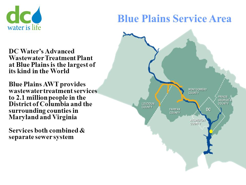 DC Water's Advanced Wastewater Treatment Plant at Blue Plains is the largest of its kind in the World Blue Plains AWT provides wastewater treatment services to 2.1 million people in the District of Columbia and the surrounding counties in Maryland and Virginia Services both combined & separate sewer system Blue Plains Service Area