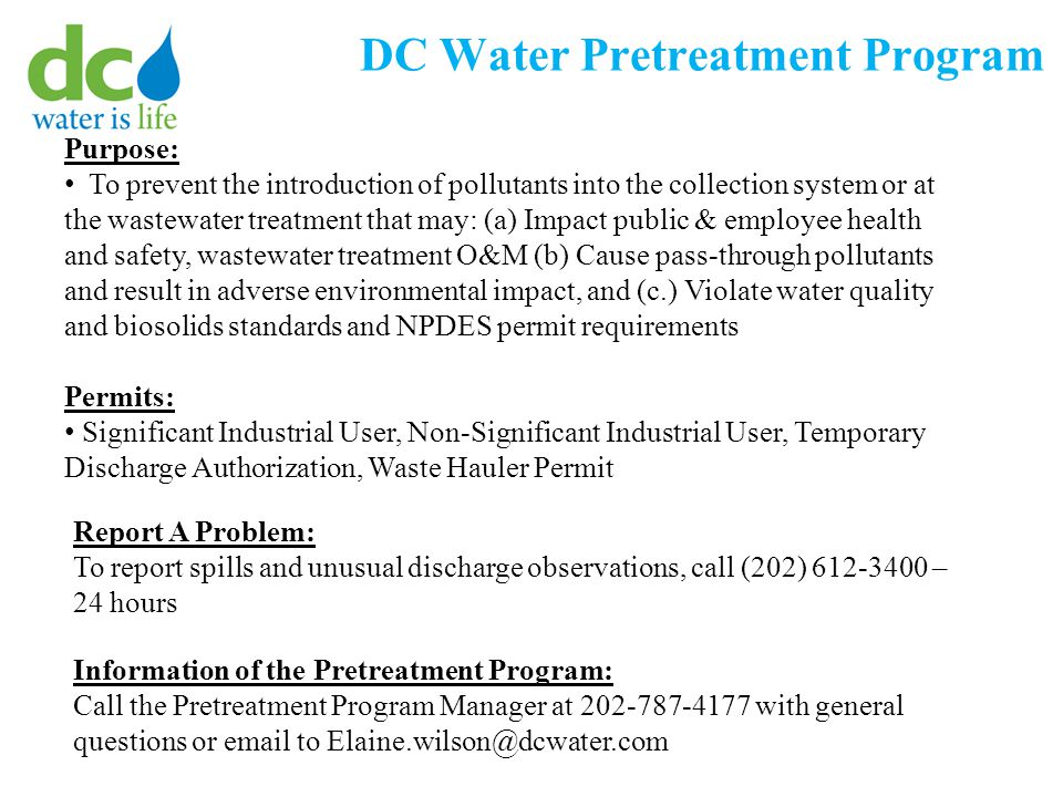 DC Water Pretreatment Program Purpose: To prevent the introduction of pollutants into the collection system or at the wastewater treatment that may: (a) Impact public & employee health and safety, wastewater treatment O&M (b) Cause pass-through pollutants and result in adverse environmental impact, and (c.) Violate water quality and biosolids standards and NPDES permit requirements Permits: Significant Industrial User, Non-Significant Industrial User, Temporary Discharge Authorization, Waste Hauler Permit Report A Problem: To report spills and unusual discharge observations, call (202) 612-3400 – 24 hours Information of the Pretreatment Program: Call the Pretreatment Program Manager at 202-787-4177 with general questions or email to Elaine.wilson@dcwater.com
