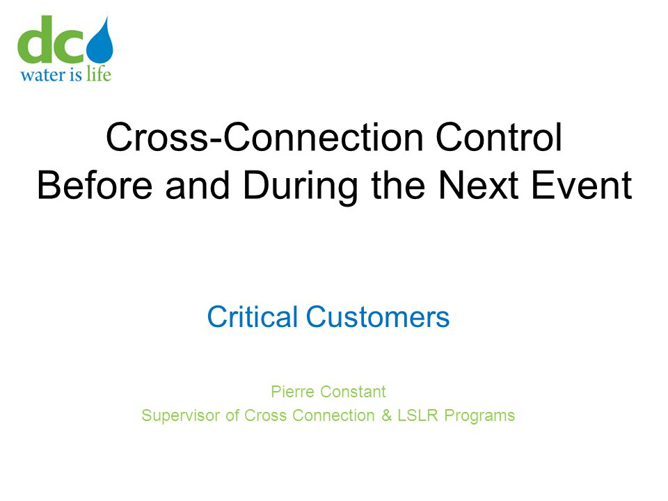 Cross-Connection Control Before and During the Next Event Critical Customers Pierre Constant Supervisor of Cross Connection & LSLR Programs