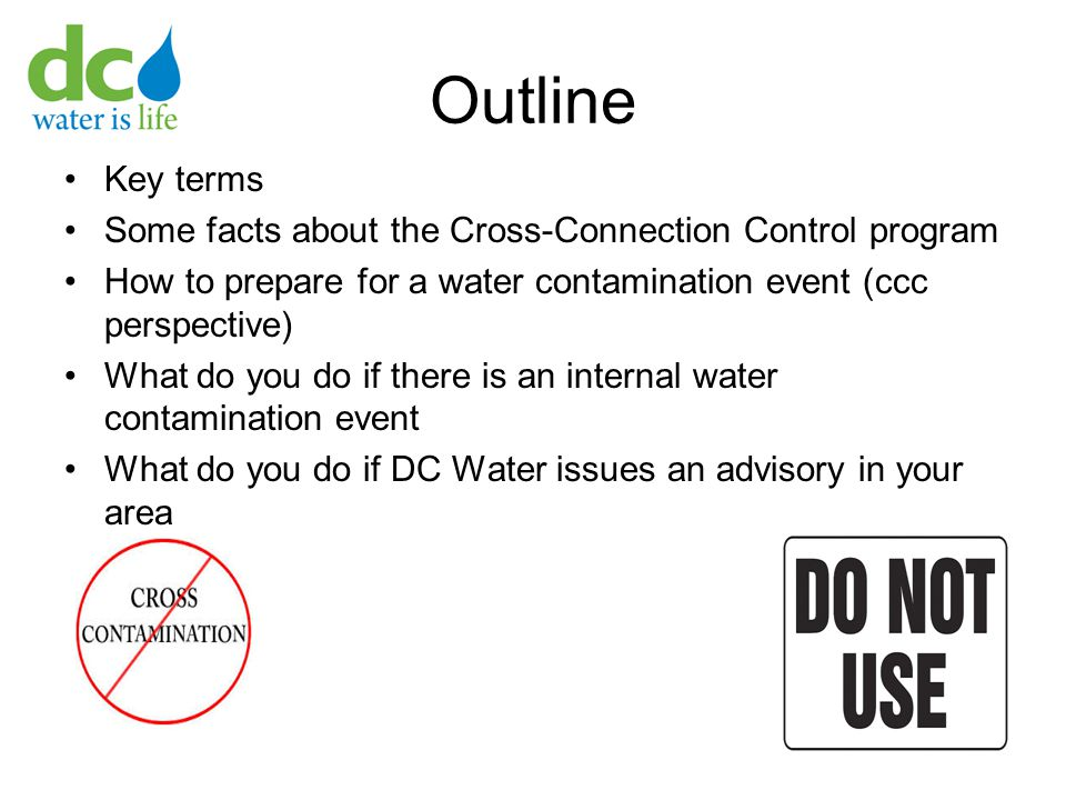 Outline Key terms Some facts about the Cross-Connection Control program How to prepare for a water contamination event (ccc perspective) What do you do if there is an internal water contamination event What do you do if DC Water issues an advisory in your area