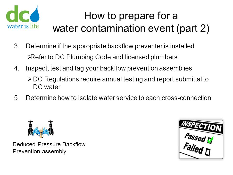 How to prepare for a water contamination event (part 2) 3.Determine if the appropriate backflow preventer is installed  Refer to DC Plumbing Code and licensed plumbers 4.Inspect, test and tag your backflow prevention assemblies  DC Regulations require annual testing and report submittal to DC water 5.Determine how to isolate water service to each cross-connection Reduced Pressure Backflow Prevention assembly