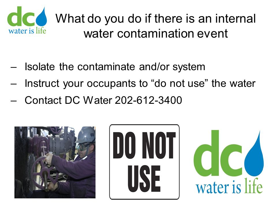 What do you do if there is an internal water contamination event –Isolate the contaminate and/or system –Instruct your occupants to do not use the water –Contact DC Water 202-612-3400