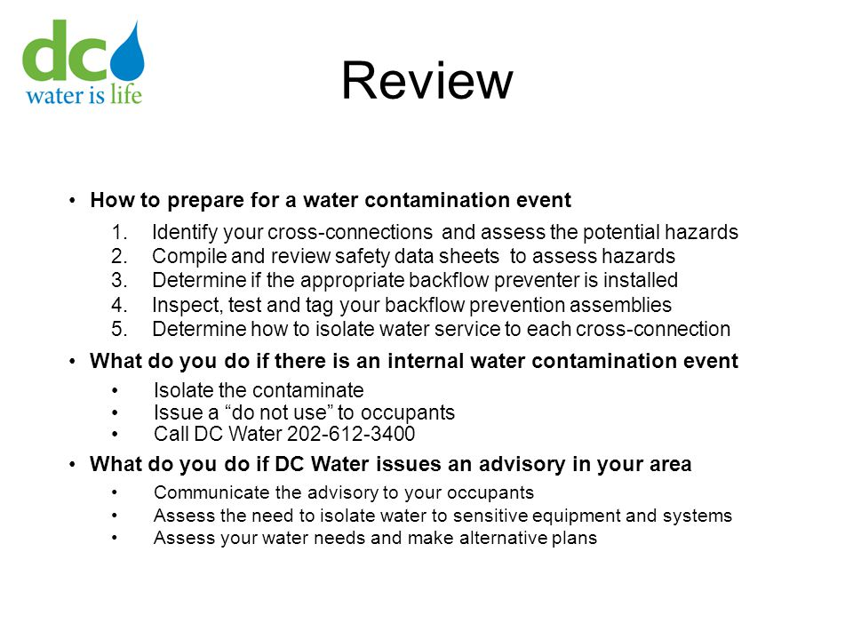 Review How to prepare for a water contamination event 1.Identify your cross-connections and assess the potential hazards 2.Compile and review safety data sheets to assess hazards 3.Determine if the appropriate backflow preventer is installed 4.Inspect, test and tag your backflow prevention assemblies 5.Determine how to isolate water service to each cross-connection What do you do if there is an internal water contamination event Isolate the contaminate Issue a do not use to occupants Call DC Water 202-612-3400 What do you do if DC Water issues an advisory in your area Communicate the advisory to your occupants Assess the need to isolate water to sensitive equipment and systems Assess your water needs and make alternative plans