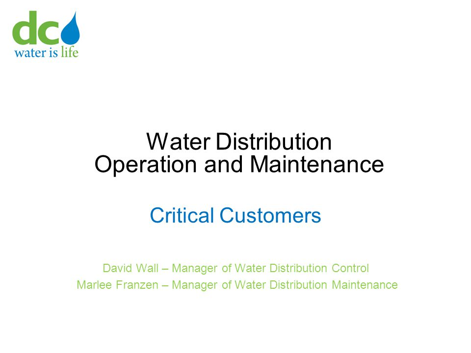 Water Distribution Operation and Maintenance Critical Customers David Wall – Manager of Water Distribution Control Marlee Franzen – Manager of Water D