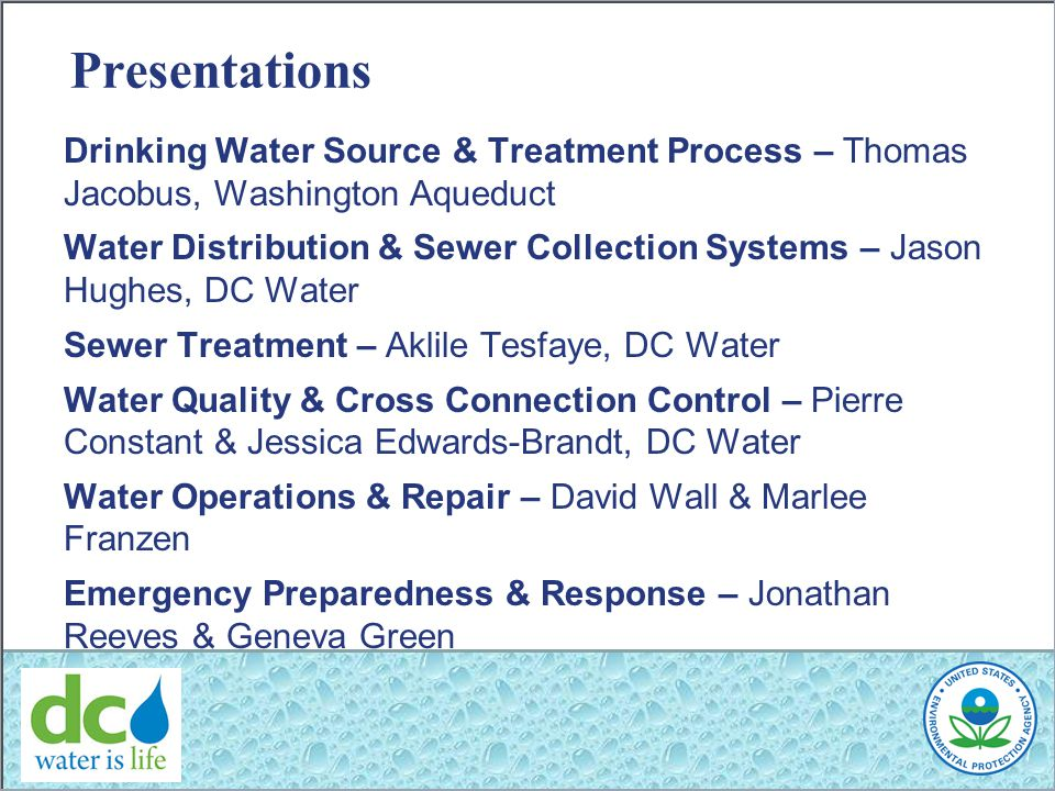Presentations Drinking Water Source & Treatment Process – Thomas Jacobus, Washington Aqueduct Water Distribution & Sewer Collection Systems – Jason Hughes, DC Water Sewer Treatment – Aklile Tesfaye, DC Water Water Quality & Cross Connection Control – Pierre Constant & Jessica Edwards-Brandt, DC Water Water Operations & Repair – David Wall & Marlee Franzen Emergency Preparedness & Response – Jonathan Reeves & Geneva Green