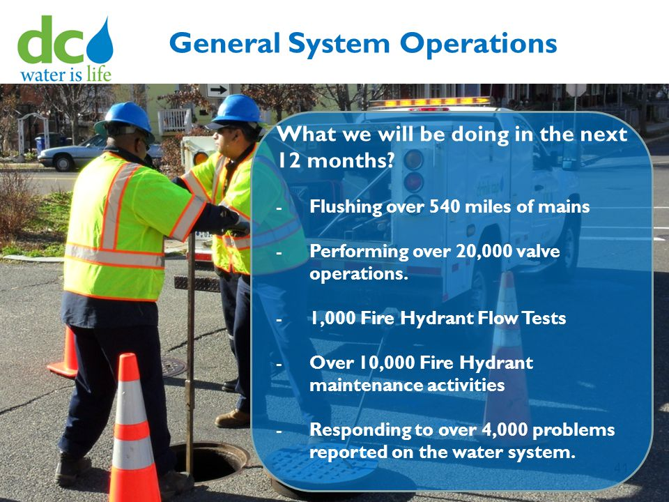41 General System Operations What we will be doing in the next 12 months? -Flushing over 540 miles of mains -Performing over 20,000 valve operations.