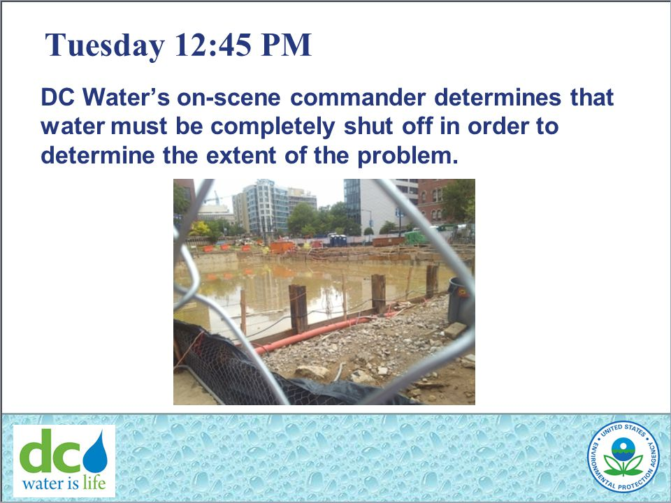 Tuesday 12:45 PM DC Water's on-scene commander determines that water must be completely shut off in order to determine the extent of the problem.