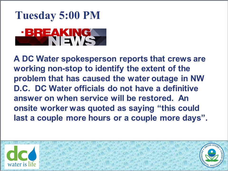 Tuesday 5:00 PM A DC Water spokesperson reports that crews are working non-stop to identify the extent of the problem that has caused the water outage