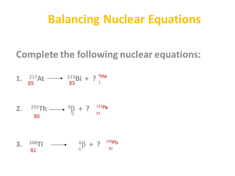 Balancing Nuclear Equations Complete the following nuclear equations: 1. 217 At 213 Bi + ? 2. 231 Th 0  + ? 3. 208 Tl 0  + ? 85 83 4 He 2 90 231 Pa