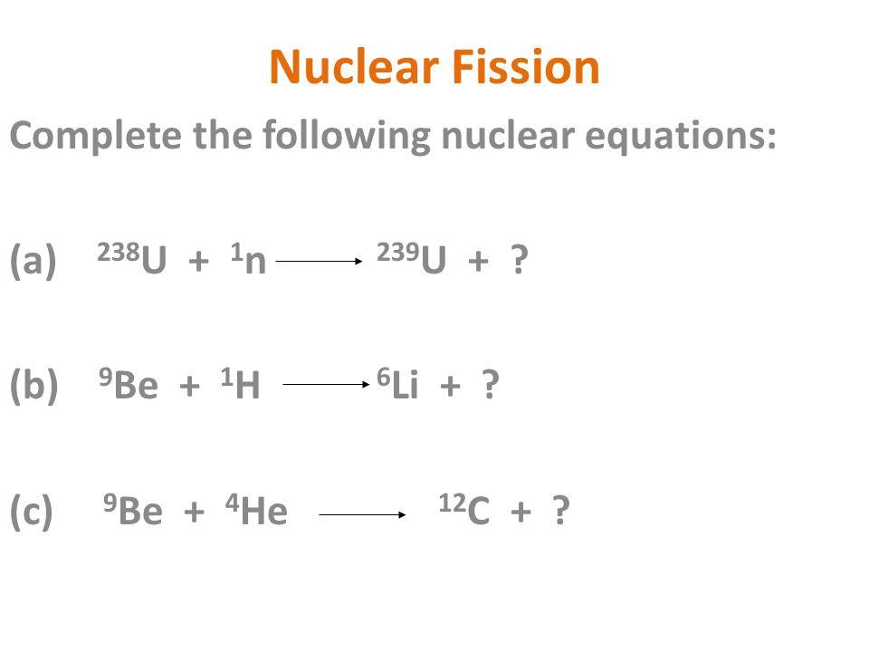 Nuclear Fission Complete the following nuclear equations: (a) 238 U + 1 n 239 U + ? (b) 9 Be + 1 H 6 Li + ? (c) 9 Be + 4 He 12 C + ?