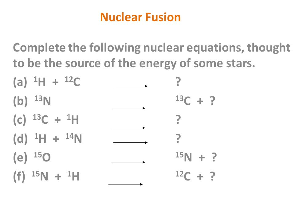 Complete the following nuclear equations, thought to be the source of the energy of some stars. (a) 1 H + 12 C? (b) 13 N 13 C + ? (c) 13 C + 1 H? (d)