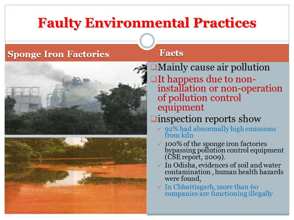 Sponge Iron Factories Facts  Mainly cause air pollution  It happens due to non- installation or non-operation of pollution control equipment  inspection reports show 92% had abnormally high emissions from kiln 100% of the sponge iron factories bypassing pollution control equipment (CSE report, 2009).