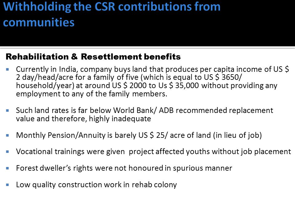 Rehabilitation & Resettlement benefits  Currently in India, company buys land that produces per capita income of US $ 2 day/head/acre for a family of five (which is equal to US $ 3650/ household/year) at around US $ 2000 to Us $ 35,000 without providing any employment to any of the family members.