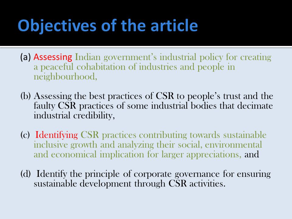 (a) Assessing Indian government's industrial policy for creating a peaceful cohabitation of industries and people in neighbourhood, (b) Assessing the best practices of CSR to people's trust and the faulty CSR practices of some industrial bodies that decimate industrial credibility, (c) Identifying CSR practices contributing towards sustainable inclusive growth and analyzing their social, environmental and economical implication for larger appreciations, and (d) Identify the principle of corporate governance for ensuring sustainable development through CSR activities.