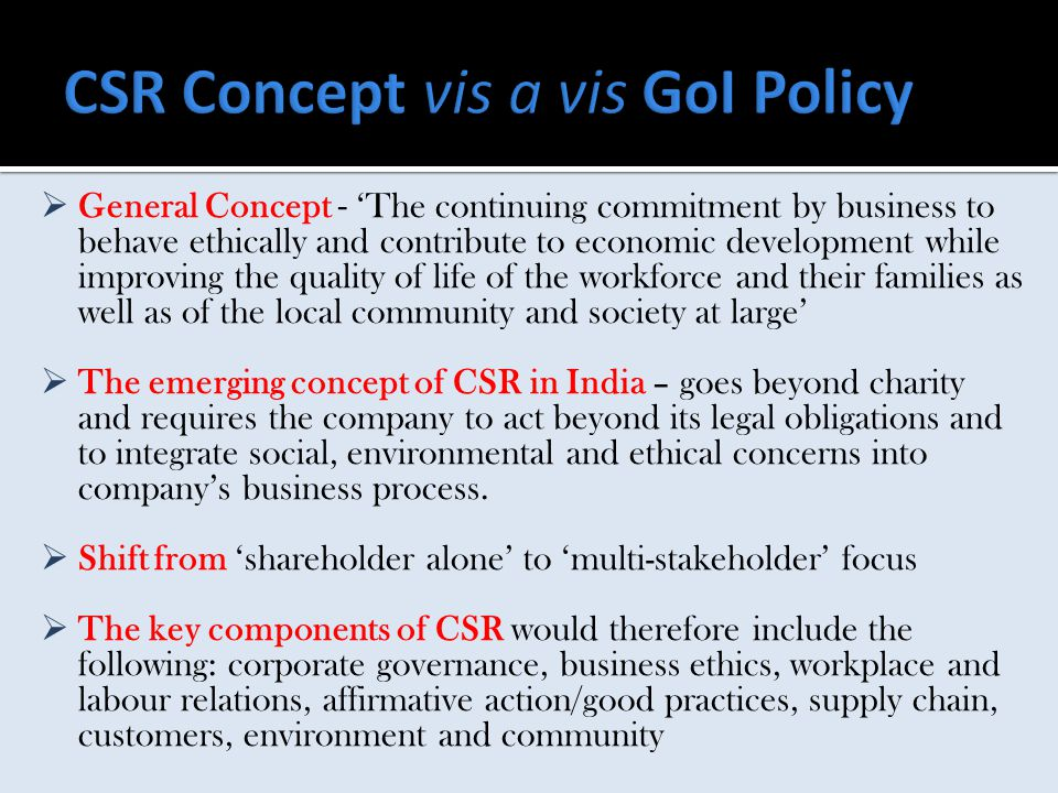  General Concept - 'The continuing commitment by business to behave ethically and contribute to economic development while improving the quality of life of the workforce and their families as well as of the local community and society at large'  The emerging concept of CSR in India – goes beyond charity and requires the company to act beyond its legal obligations and to integrate social, environmental and ethical concerns into company's business process.