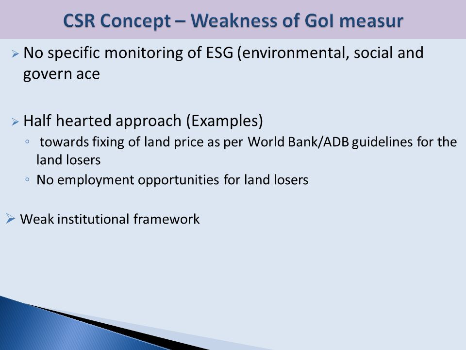 No specific monitoring of ESG (environmental, social and govern ace  Half hearted approach (Examples) ◦ towards fixing of land price as per World Bank/ADB guidelines for the land losers ◦ No employment opportunities for land losers  Weak institutional framework
