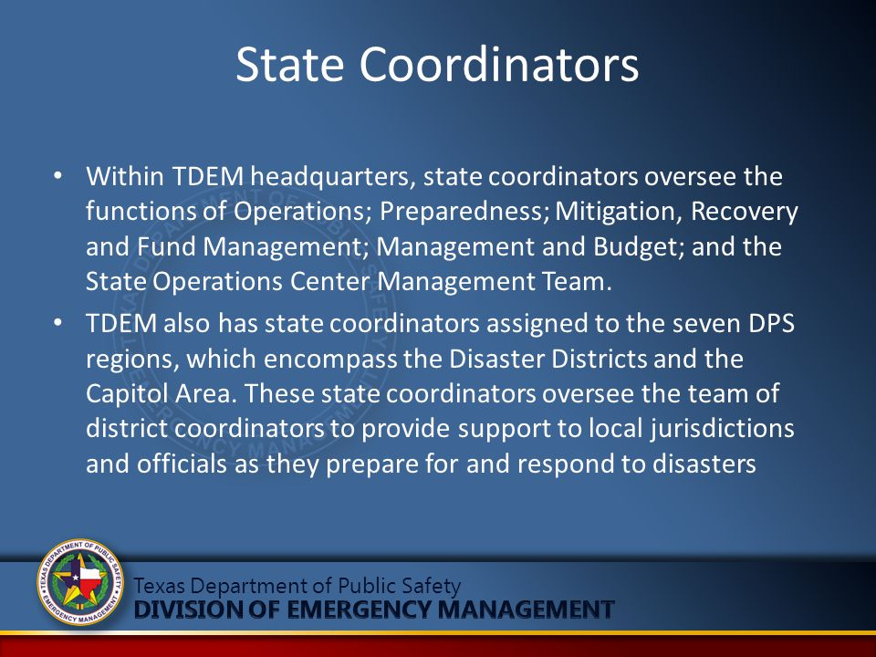 State Coordinators Within TDEM headquarters, state coordinators oversee the functions of Operations; Preparedness; Mitigation, Recovery and Fund Manag