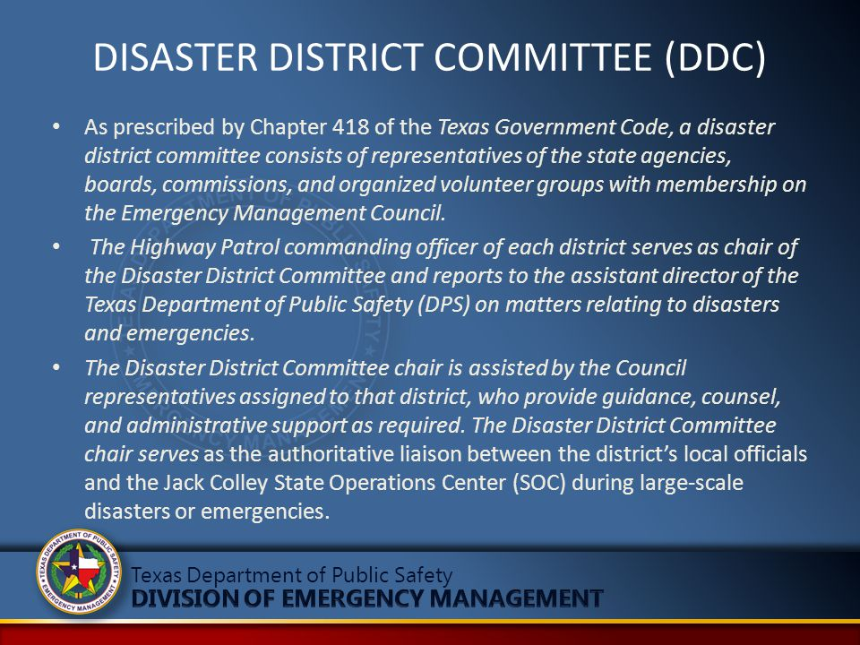 DISASTER DISTRICT COMMITTEE (DDC) As prescribed by Chapter 418 of the Texas Government Code, a disaster district committee consists of representatives of the state agencies, boards, commissions, and organized volunteer groups with membership on the Emergency Management Council.