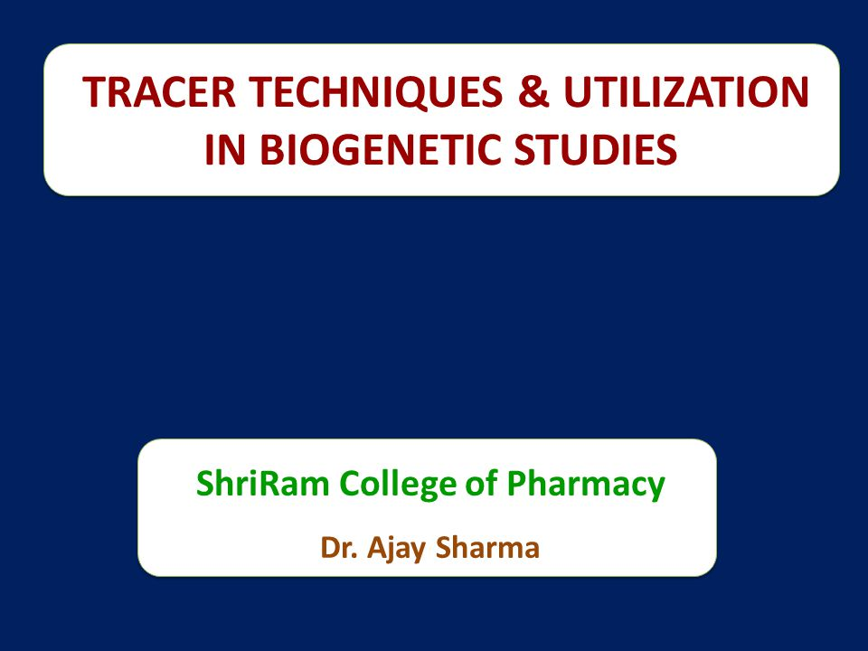 TRACER TECHNIQUES & UTILIZATION IN BIOGENETIC STUDIES ShriRam College of Pharmacy Dr. Ajay Sharma