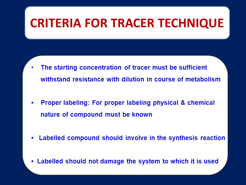 CRITERIA FOR TRACER TECHNIQUE The starting concentration of tracer must be sufficient withstand resistance with dilution in course of metabolism Proper labeling: For proper labeling physical & chemical nature of compound must be known Labelled compound should involve in the synthesis reaction Labelled should not damage the system to which it is used