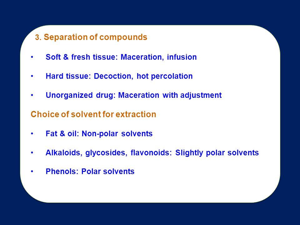 3. Separation of compounds Soft & fresh tissue: Maceration, infusion Hard tissue: Decoction, hot percolation Unorganized drug: Maceration with adjustm